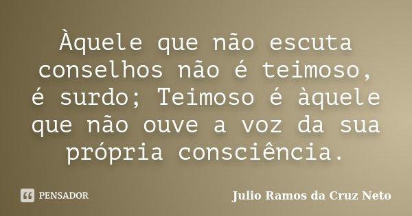 Àquele que não escuta conselhos não é teimoso, é surdo; Teimoso é àquele que não ouve a voz da sua própria consciência.... Frase de Julio Ramos da Cruz Neto.