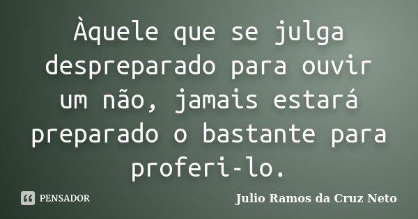 Àquele que se julga despreparado para ouvir um não, jamais estará preparado o bastante para proferi-lo.... Frase de Julio Ramos da Cruz Neto.