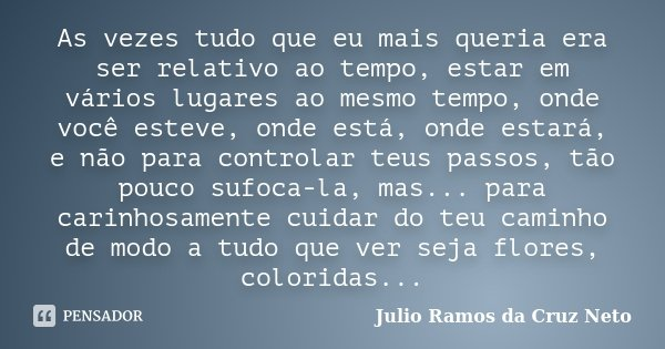 As vezes tudo que eu mais queria era ser relativo ao tempo, estar em vários lugares ao mesmo tempo, onde você esteve, onde está, onde estará, e não para control... Frase de Julio Ramos da Cruz Neto.