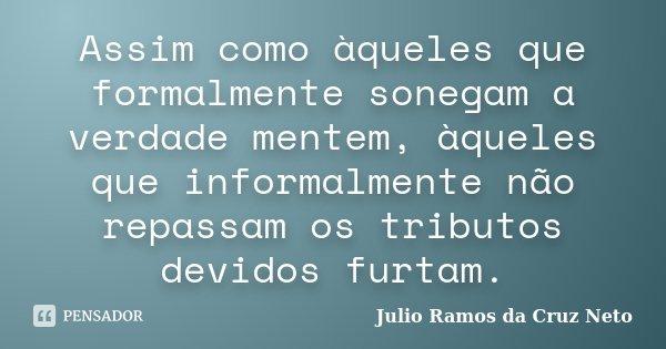 Assim como àqueles que formalmente sonegam a verdade mentem, àqueles que informalmente não repassam os tributos devidos furtam.... Frase de Julio Ramos da Cruz Neto.