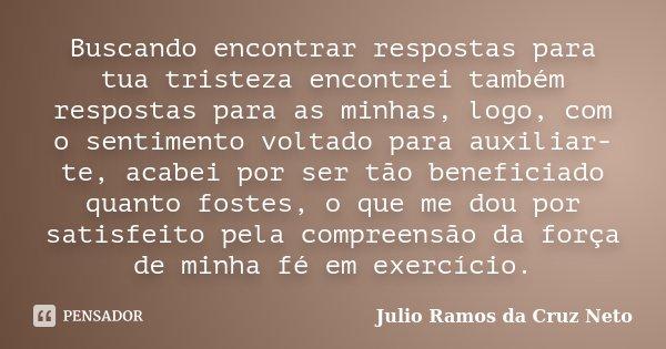 Buscando encontrar respostas para tua tristeza encontrei também respostas para as minhas, logo, com o sentimento voltado para auxiliar-te, acabei por ser tão be... Frase de Julio Ramos da Cruz Neto.