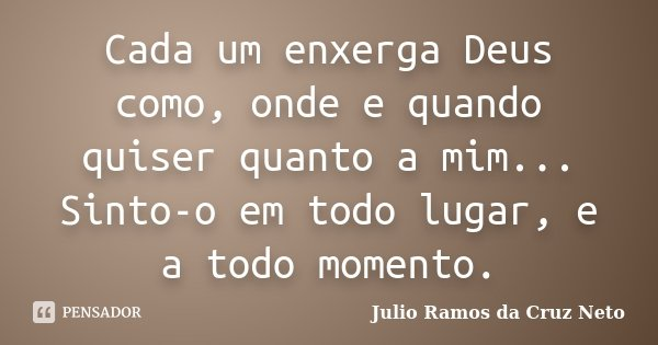 Cada um enxerga Deus como, onde e quando quiser quanto a mim... Sinto-o em todo lugar, e a todo momento.... Frase de Julio Ramos da Cruz Neto.