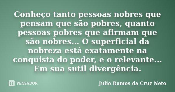 Conheço tanto pessoas nobres que pensam que são pobres, quanto pessoas pobres que afirmam que são nobres... O superficial da nobreza está exatamente na conquist... Frase de Julio Ramos da Cruz Neto.
