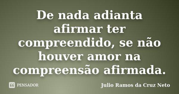 De nada adianta afirmar ter compreendido, se não houver amor na compreensão afirmada.... Frase de Julio Ramos da Cruz Neto.
