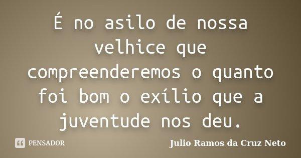 É no asilo de nossa velhice que compreenderemos o quanto foi bom o exílio que a juventude nos deu.... Frase de Julio Ramos da Cruz Neto.