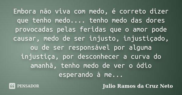 Embora não viva com medo, é correto dizer que tenho medo.... tenho medo das dores provocadas pelas feridas que o amor pode causar, medo de ser injusto, injustiç... Frase de Julio Ramos da Cruz Neto.