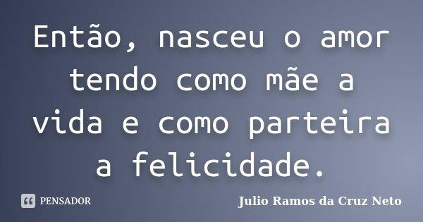 Então, nasceu o amor tendo como mãe a vida e como parteira a felicidade.... Frase de Julio Ramos da Cruz Neto.