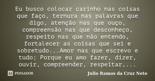 Eu busco colocar carinho nas coisas que faço, ternura nas palavras que digo, atenção nas que ouço, compreensão nas que desconheço, respeito nas que não entendo,... Frase de Julio Ramos da Cruz Neto.