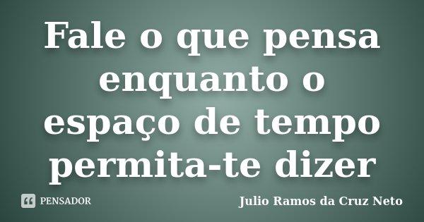 Fale o que pensa enquanto o espaço de tempo permita-te dizer... Frase de Julio Ramos da Cruz Neto.