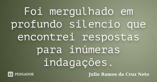 Foi mergulhado em profundo silencio que encontrei respostas para inúmeras indagações.... Frase de Julio Ramos da Cruz Neto.