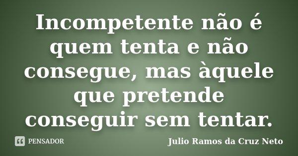 Incompetente não é quem tenta e não consegue, mas àquele que pretende conseguir sem tentar.... Frase de Julio Ramos da Cruz Neto.