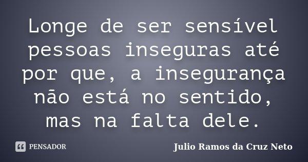 Longe de ser sensível pessoas inseguras até por que, a insegurança não está no sentido, mas na falta dele.... Frase de Julio Ramos da Cruz Neto.