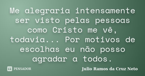 Me alegraria intensamente ser visto pelas pessoas como Cristo me vê, todavia... Por motivos de escolhas eu não posso agradar a todos.... Frase de Julio Ramos da Cruz Neto.