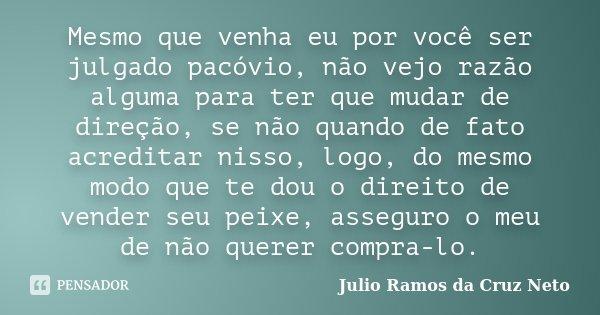 Mesmo que venha eu por você ser julgado pacóvio, não vejo razão alguma para ter que mudar de direção, se não quando de fato acreditar nisso, logo, do mesmo modo... Frase de Julio Ramos da Cruz Neto.
