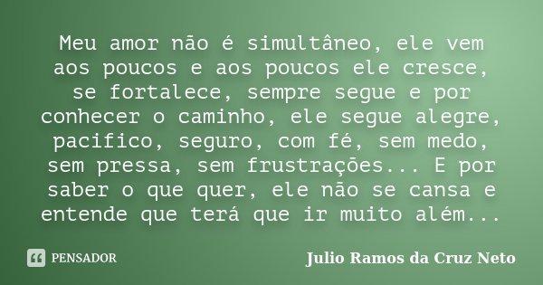 Meu amor não é simultâneo, ele vem aos poucos e aos poucos ele cresce, se fortalece, sempre segue e por conhecer o caminho, ele segue alegre, pacifico, seguro, ... Frase de Julio Ramos da Cruz Neto.