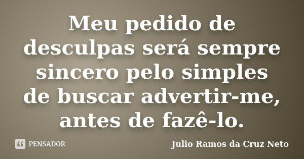 Meu pedido de desculpas será sempre sincero pelo simples de buscar advertir-me, antes de fazê-lo.... Frase de Julio Ramos da Cruz Neto.