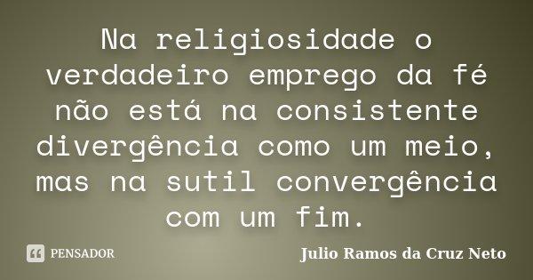 Na religiosidade o verdadeiro emprego da fé não está na consistente divergência como um meio, mas na sutil convergência com um fim.... Frase de Julio Ramos da Cruz Neto.