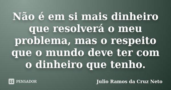 Não é em si mais dinheiro que resolverá o meu problema, mas o respeito que o mundo deve ter com o dinheiro que tenho.... Frase de Julio Ramos da Cruz Neto.