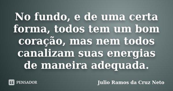 No fundo, e de uma certa forma, todos tem um bom coração, mas nem todos canalizam suas energias de maneira adequada.... Frase de Julio Ramos da Cruz Neto.
