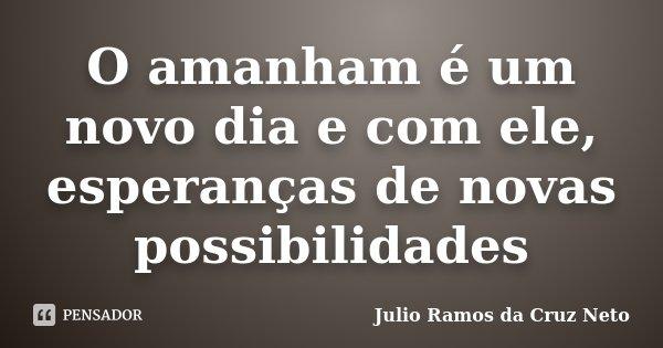 O amanham é um novo dia e com ele, esperanças de novas possibilidades... Frase de Julio Ramos da Cruz Neto.