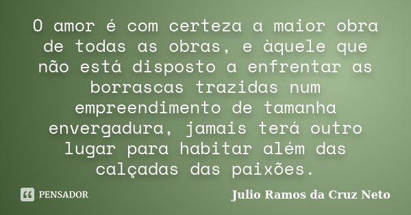 O amor é com certeza a maior obra de todas as obras, e àquele que não está disposto a enfrentar as borrascas trazidas num empreendimento de tamanha envergadura,... Frase de Julio Ramos da Cruz Neto.