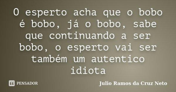 O esperto acha que o bobo é bobo, já o bobo, sabe que continuando a ser bobo, o esperto vai ser também um autentico idiota... Frase de Julio Ramos da Cruz Neto.