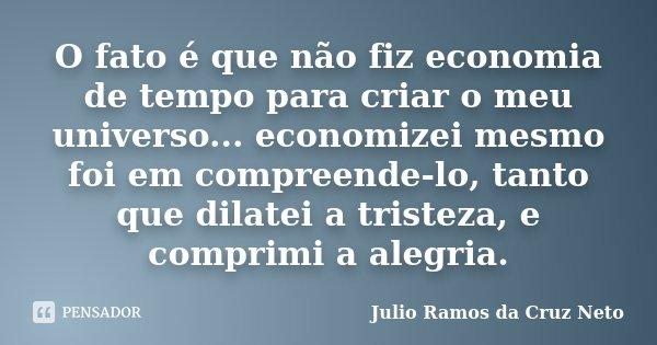 O fato é que não fiz economia de tempo para criar o meu universo... economizei mesmo foi em compreende-lo, tanto que dilatei a tristeza, e comprimi a alegria.... Frase de Julio Ramos da Cruz Neto.