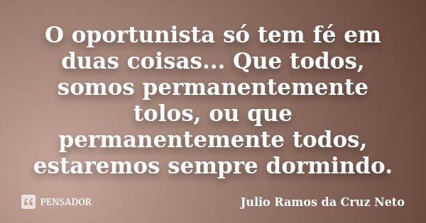 O oportunista só tem fé em duas coisas... Que todos, somos permanentemente tolos, ou que permanentemente todos, estaremos sempre dormindo.... Frase de Julio Ramos da Cruz Neto.