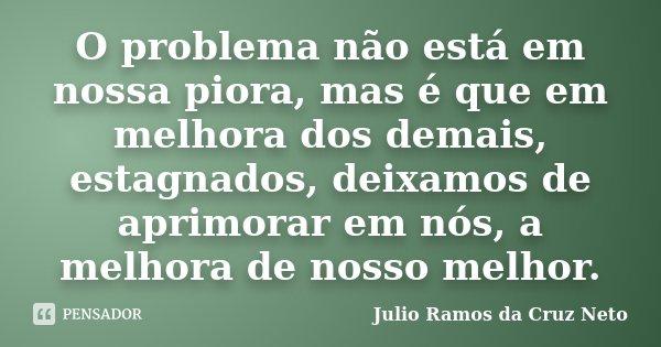 O problema não está em nossa piora, mas é que em melhora dos demais, estagnados, deixamos de aprimorar em nós, a melhora de nosso melhor.... Frase de Julio Ramos da Cruz Neto.