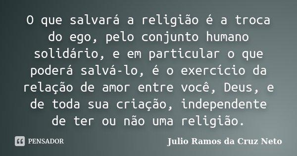 O que salvará a religião é a troca do ego, pelo conjunto humano solidário, e em particular o que poderá salvá-lo, é o exercício da relação de amor entre você, D... Frase de Julio Ramos da Cruz Neto.