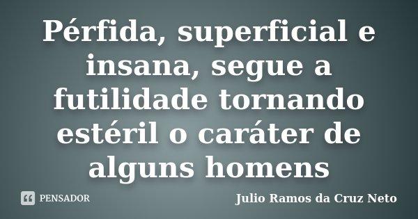 Pérfida, superficial e insana, segue a futilidade tornando estéril o caráter de alguns homens... Frase de Julio Ramos da Cruz Neto.