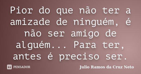 Pior do que não ter a amizade de ninguém, é não ser amigo de alguém... Para ter, antes é preciso ser.... Frase de Julio Ramos da Cruz Neto.