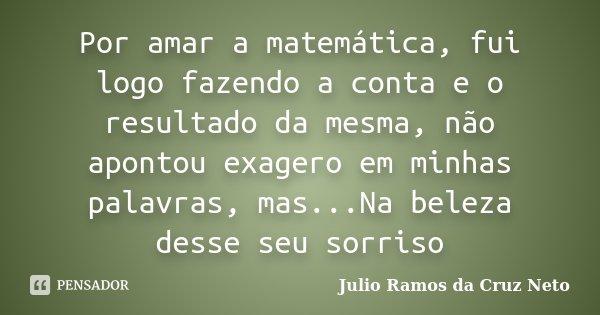 Por amar a matemática, fui logo fazendo a conta e o resultado da mesma, não apontou exagero em minhas palavras, mas...Na beleza desse seu sorriso... Frase de Julio Ramos da Cruz Neto.