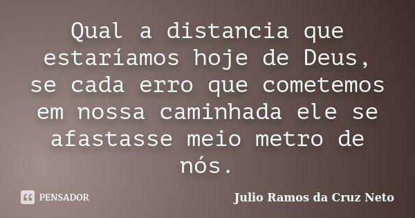 Qual a distancia que estaríamos hoje de Deus, se cada erro que cometemos em nossa caminhada ele se afastasse meio metro de nós.... Frase de Julio Ramos da Cruz Neto.