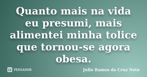 Quanto mais na vida eu presumi, mais alimentei minha tolice que tornou-se agora obesa.... Frase de Julio Ramos da Cruz Neto.