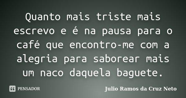 Quanto mais triste mais escrevo e é na pausa para o café que encontro-me com a alegria para saborear mais um naco daquela baguete.... Frase de Julio Ramos da Cruz Neto.