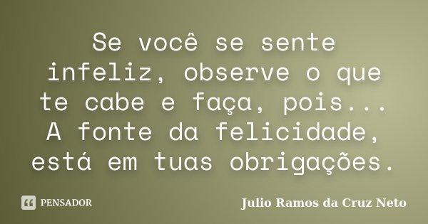 Se você se sente infeliz, observe o que te cabe e faça, pois... A fonte da felicidade, está em tuas obrigações.... Frase de Julio Ramos da Cruz Neto.