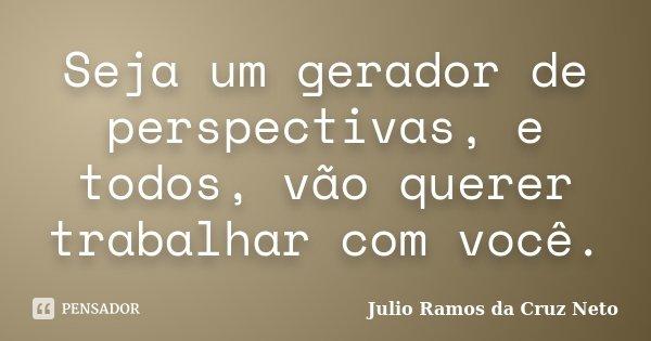 Seja um gerador de perspectivas, e todos, vão querer trabalhar com você.... Frase de Julio Ramos da Cruz Neto.