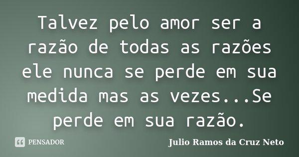 Talvez pelo amor ser a razão de todas as razões ele nunca se perde em sua medida mas as vezes...Se perde em sua razão.... Frase de Julio Ramos da Cruz Neto.