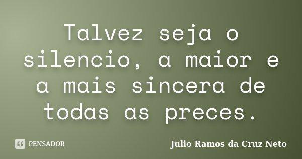 Talvez seja o silencio, a maior e a mais sincera de todas as preces.... Frase de Julio Ramos da Cruz Neto.
