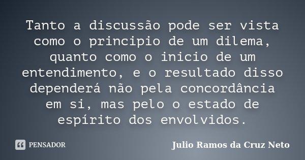 Tanto a discussão pode ser vista como o principio de um dilema, quanto como o inicio de um entendimento, e o resultado disso dependerá não pela concordância em ... Frase de Julio Ramos da Cruz Neto.