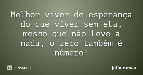 Melhor viver de esperança do que viver sem ela, mesmo que não leve a nada, o zero também é número!... Frase de Julio Ramos.