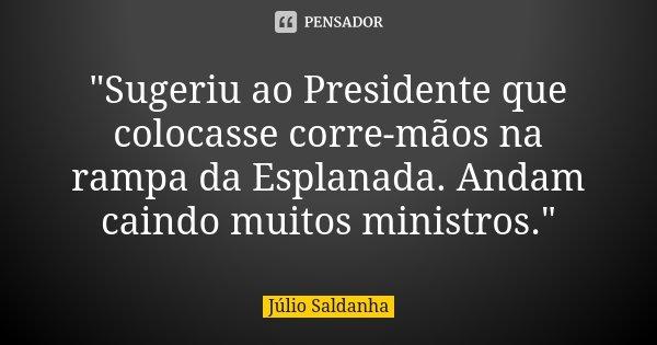 """""""Sugeriu ao Presidente que colocasse corre-mãos na rampa da Esplanada. Andam caindo muitos ministros.""""... Frase de Júlio Saldanha."""