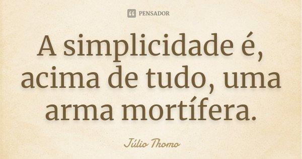 A simplicidade é, acima de tudo, uma arma mortífera.... Frase de Júlio Thomo.