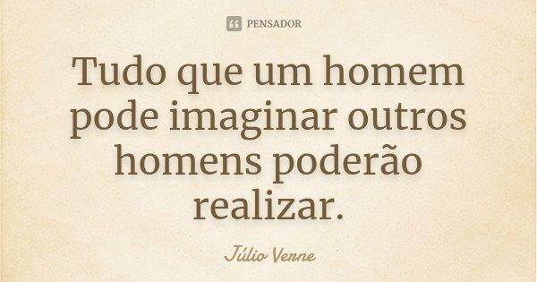 Tudo que um homem pode imaginar outros homens poderão realizar.... Frase de Júlio Verne.