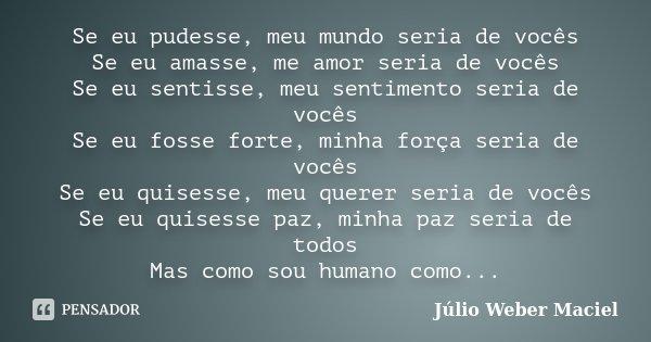 Se eu pudesse, meu mundo seria de vocês Se eu amasse, me amor seria de vocês Se eu sentisse, meu sentimento seria de vocês Se eu fosse forte, minha força seria ... Frase de Júlio Weber Maciel.