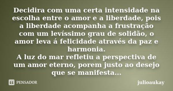 Decidira com uma certa intensidade na escolha entre o amor e a liberdade, pois a liberdade acompanha a frustração com um levíssimo grau de solidão, o amor leva ... Frase de julioaukay.