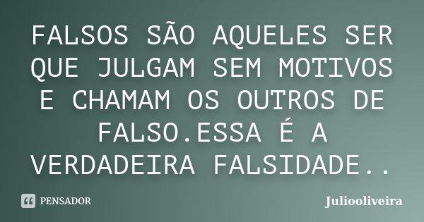 FALSOS SÃO AQUELES SER QUE JULGAM SEM MOTIVOS E CHAMAM OS OUTROS DE FALSO.ESSA É A VERDADEIRA FALSIDADE..... Frase de Juliooliveira.