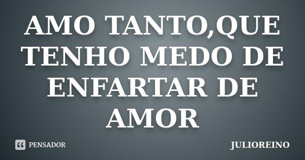 AMO TANTO,QUE TENHO MEDO DE ENFARTAR DE AMOR... Frase de JULIOREINO.