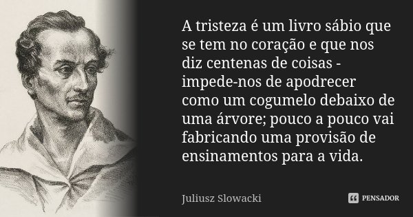 A tristeza é um livro sábio que se tem no coração e que nos diz centenas de coisas - impede-nos de apodrecer como um cogumelo debaixo de uma árvore; pouco a pou... Frase de Juliusz Slowacki.